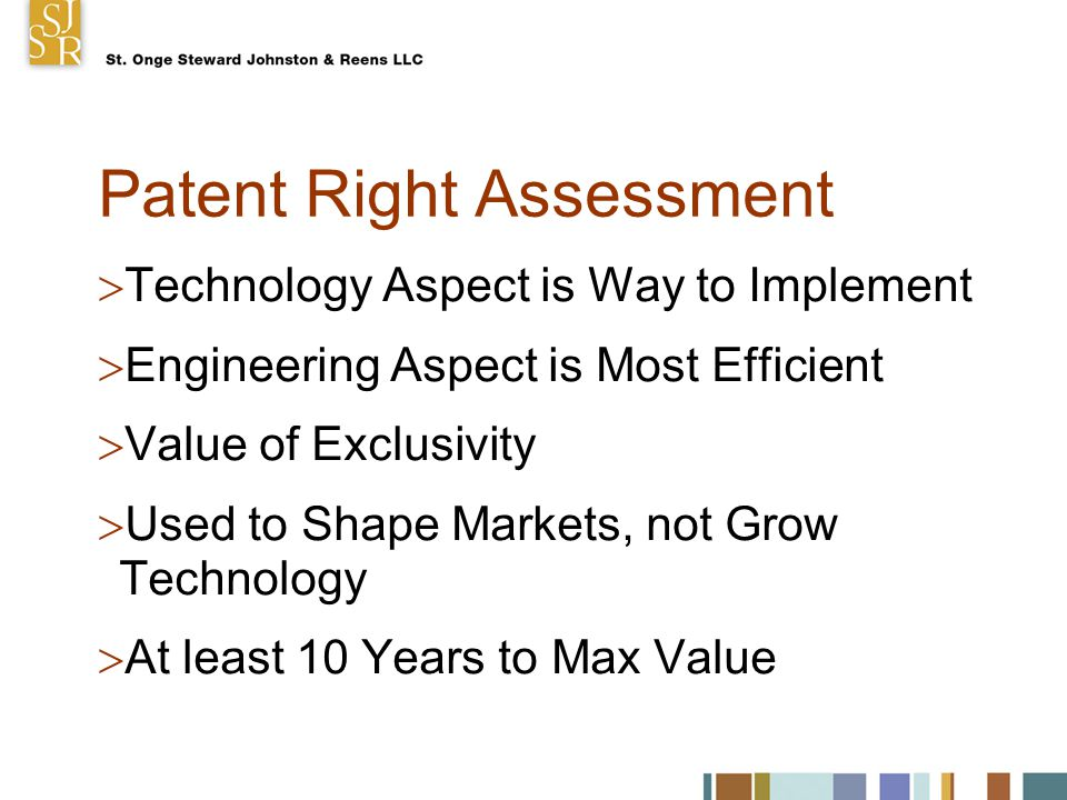 Patent Right Assessment  Technology Aspect is Way to Implement  Engineering Aspect is Most Efficient  Value of Exclusivity  Used to Shape Markets, not Grow Technology  At least 10 Years to Max Value