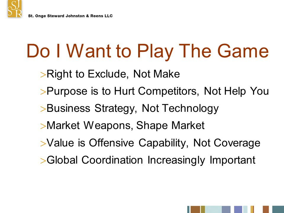 Do I Want to Play The Game  Right to Exclude, Not Make  Purpose is to Hurt Competitors, Not Help You  Business Strategy, Not Technology  Market Weapons, Shape Market  Value is Offensive Capability, Not Coverage  Global Coordination Increasingly Important