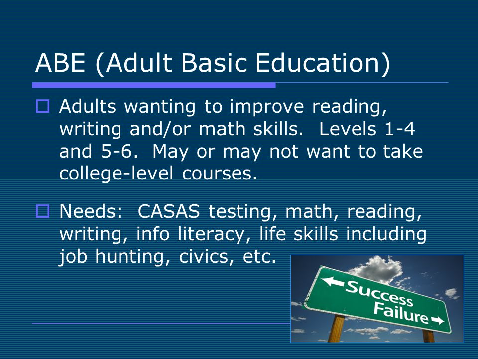 ABE (Adult Basic Education)  Adults wanting to improve reading, writing and/or math skills. Levels 1-4 and 5-6. May or may not want to take college-l