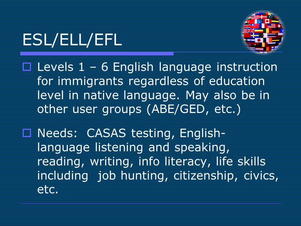 ESL/ELL/EFL  Levels 1 – 6 English language instruction for immigrants regardless of education level in native language. May also be in other user gro