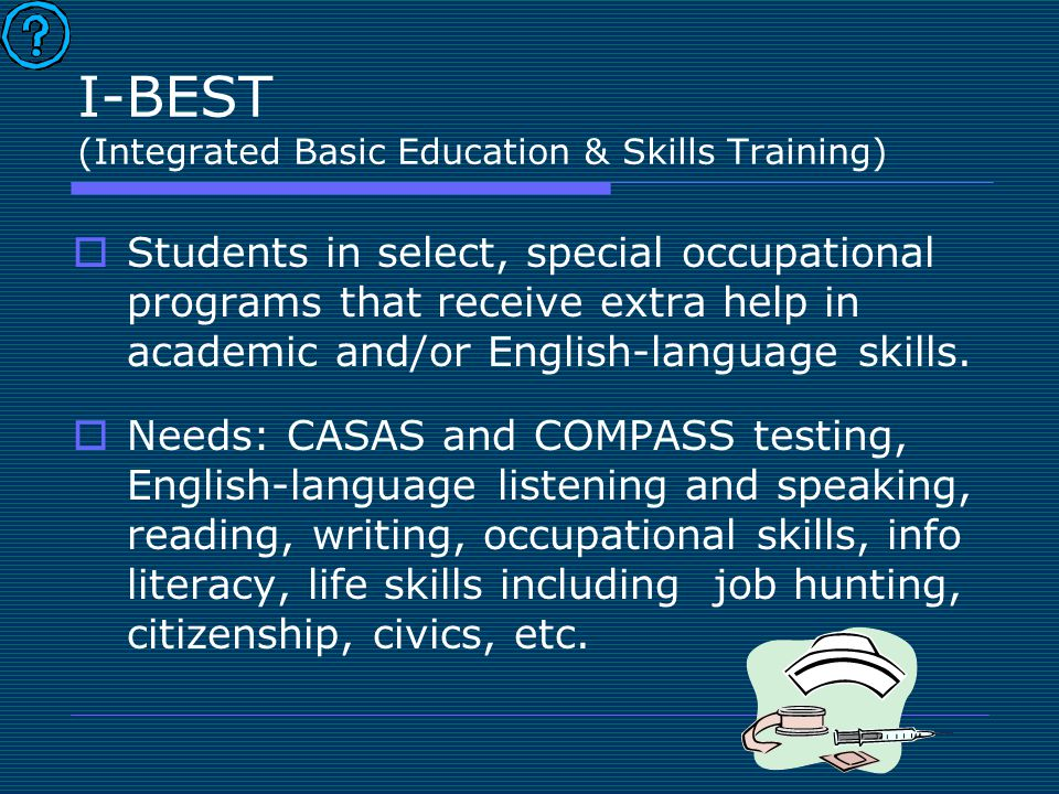 I-BEST (Integrated Basic Education & Skills Training)  Students in select, special occupational programs that receive extra help in academic and/or E
