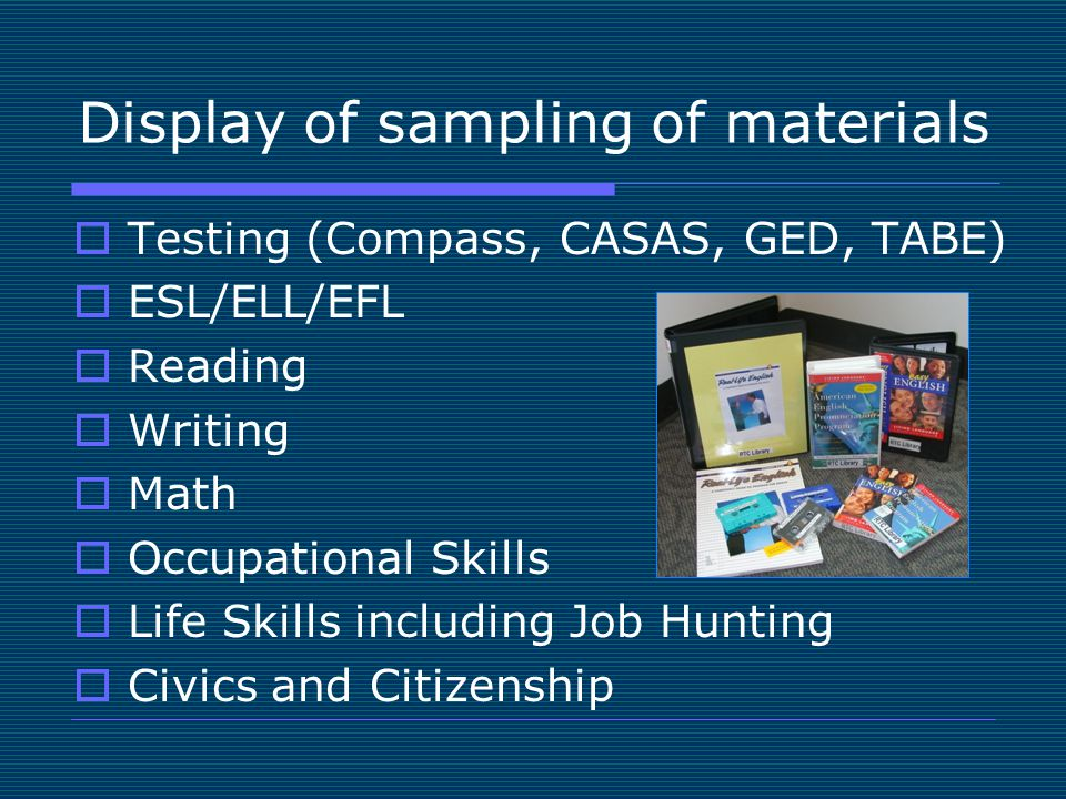 Display of sampling of materials  Testing (Compass, CASAS, GED, TABE)  ESL/ELL/EFL  Reading  Writing  Math  Occupational Skills  Life Skills in