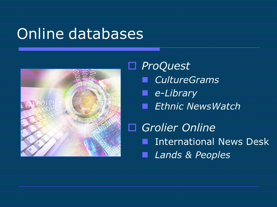 Online databases  ProQuest CultureGrams e-Library Ethnic NewsWatch  Grolier Online International News Desk Lands & Peoples