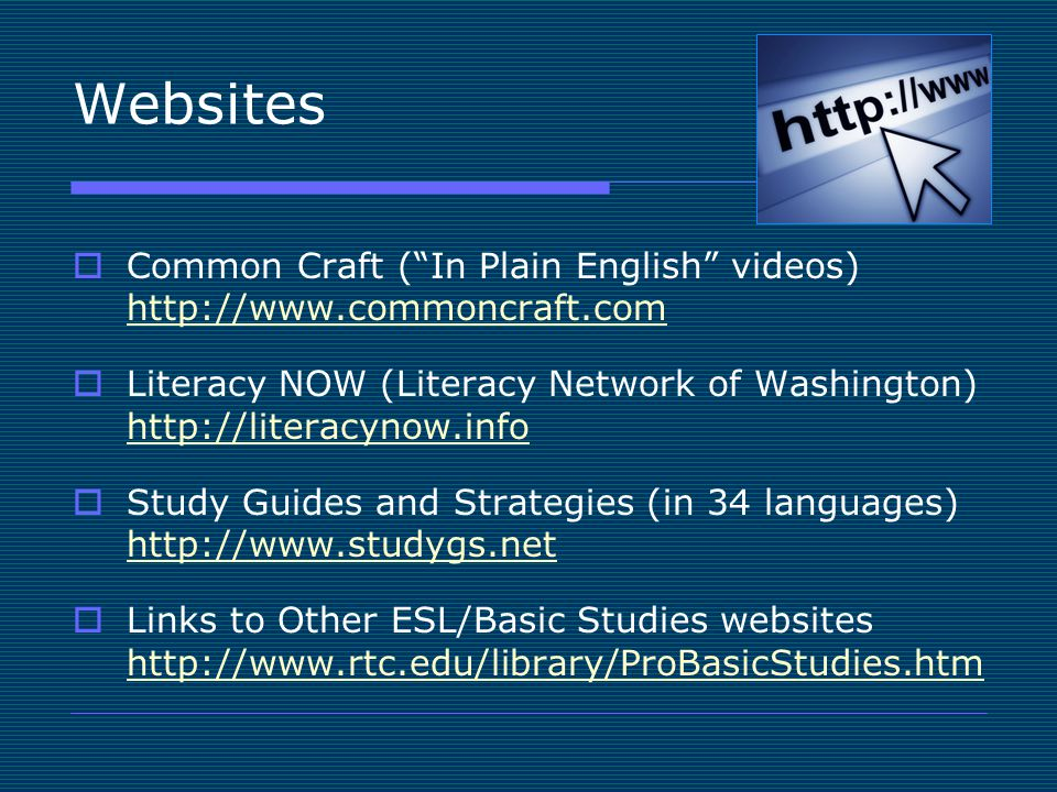 "Websites  Common Craft (""In Plain English"" videos) http://www.commoncraft.com http://www.commoncraft.com  Literacy NOW (Literacy Network of Washingt"