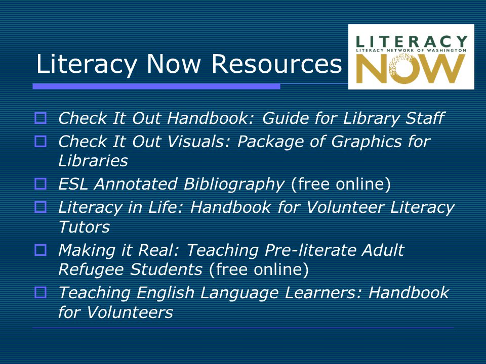Literacy Now Resources  Check It Out Handbook: Guide for Library Staff  Check It Out Visuals: Package of Graphics for Libraries  ESL Annotated Bibliography (free online)  Literacy in Life: Handbook for Volunteer Literacy Tutors  Making it Real: Teaching Pre-literate Adult Refugee Students (free online)  Teaching English Language Learners: Handbook for Volunteers