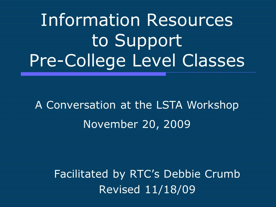 Information Resources to Support Pre-College Level Classes Facilitated by RTC's Debbie Crumb Revised 11/18/09 A Conversation at the LSTA Workshop Nove