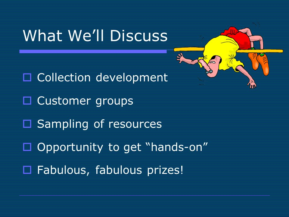 What We'll Discuss  Collection development  Customer groups  Sampling of resources  Opportunity to get hands-on  Fabulous, fabulous prizes!