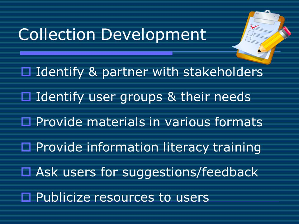 Collection Development  Identify & partner with stakeholders  Identify user groups & their needs  Provide materials in various formats  Provide information literacy training  Ask users for suggestions/feedback  Publicize resources to users