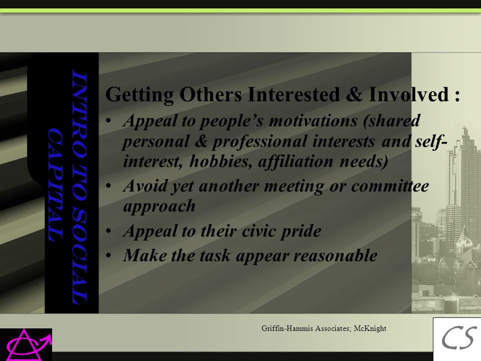 Intro to Social Capital Getting Others Interested & Involved : Appeal to people's motivations (shared personal & professional interests and self- interest, hobbies, affiliation needs) Avoid yet another meeting or committee approach Appeal to their civic pride Make the task appear reasonable CS C Griffin-Hammis Associates; McKnight