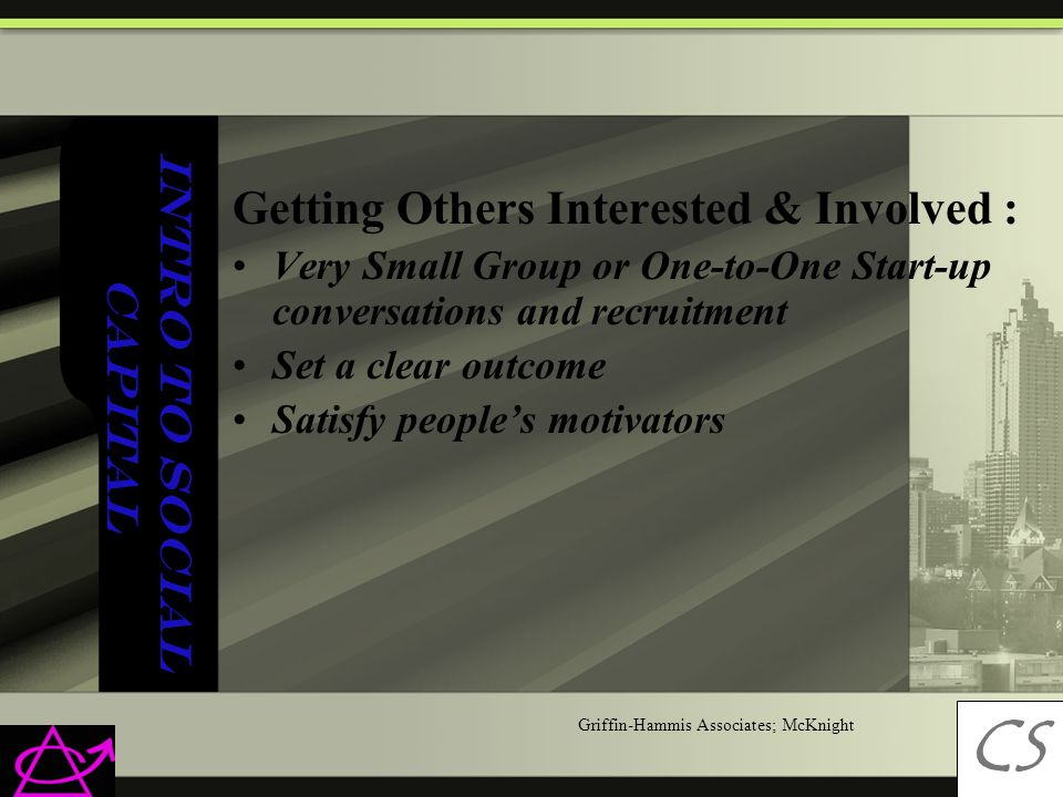Intro to Social Capital Getting Others Interested & Involved : Very Small Group or One-to-One Start-up conversations and recruitment Set a clear outcome Satisfy people's motivators CS C Griffin-Hammis Associates; McKnight