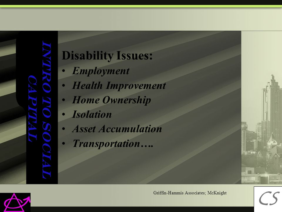 Intro to Social Capital Disability Issues: Employment Health Improvement Home Ownership Isolation Asset Accumulation Transportation….