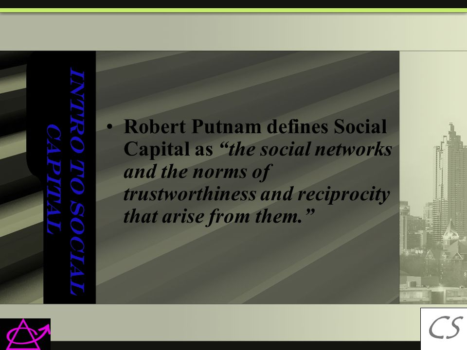 Intro to Social Capital Robert Putnam defines Social Capital as the social networks and the norms of trustworthiness and reciprocity that arise from them. CS C