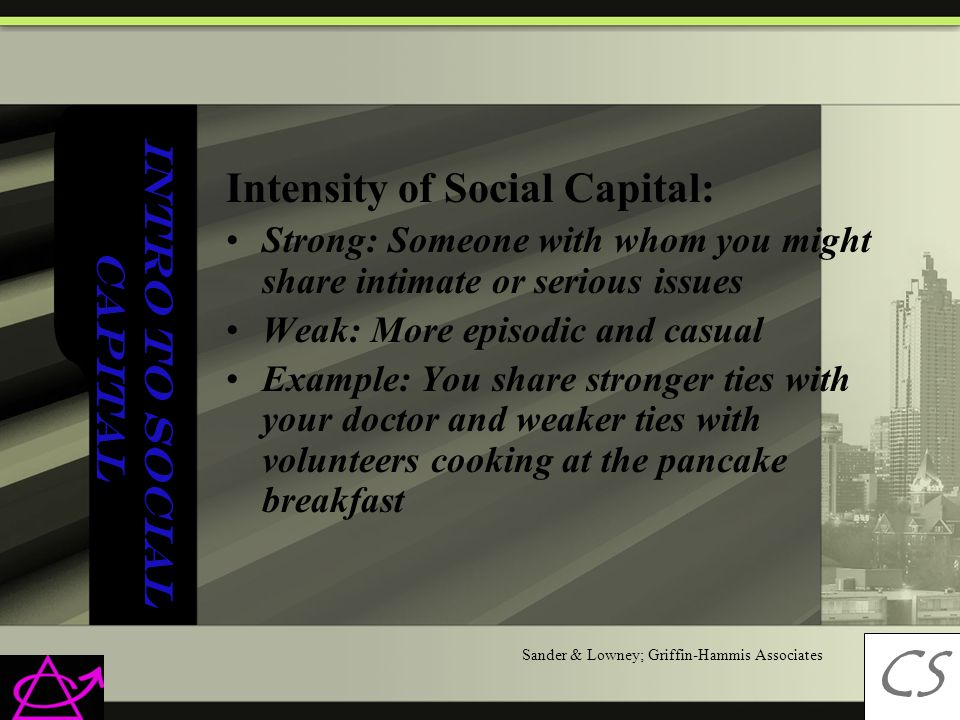 Intro to Social Capital Intensity of Social Capital: Strong: Someone with whom you might share intimate or serious issues Weak: More episodic and casual Example: You share stronger ties with your doctor and weaker ties with volunteers cooking at the pancake breakfast CS C Sander & Lowney; Griffin-Hammis Associates
