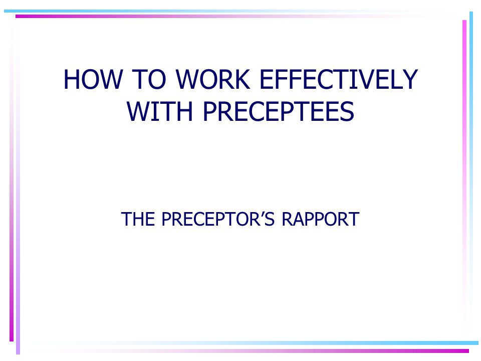 HOW TO WORK EFFECTIVELY WITH PRECEPTEES THE PRECEPTOR'S RAPPORT
