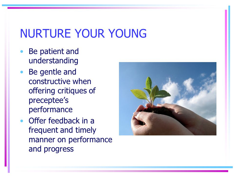 NURTURE YOUR YOUNG Be patient and understanding Be gentle and constructive when offering critiques of preceptee's performance Offer feedback in a freq