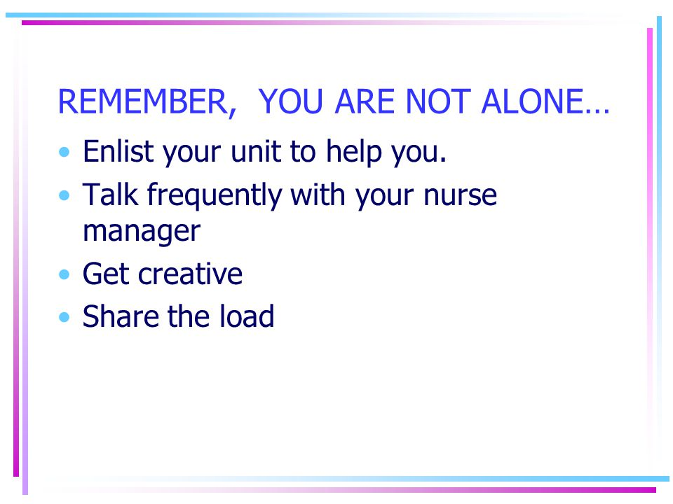 REMEMBER, YOU ARE NOT ALONE… Enlist your unit to help you. Talk frequently with your nurse manager Get creative Share the load