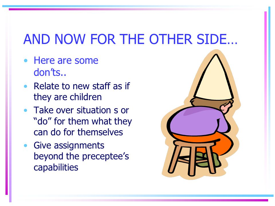 "AND NOW FOR THE OTHER SIDE… Here are some don'ts.. Relate to new staff as if they are children Take over situation s or ""do"" for them what they can do"