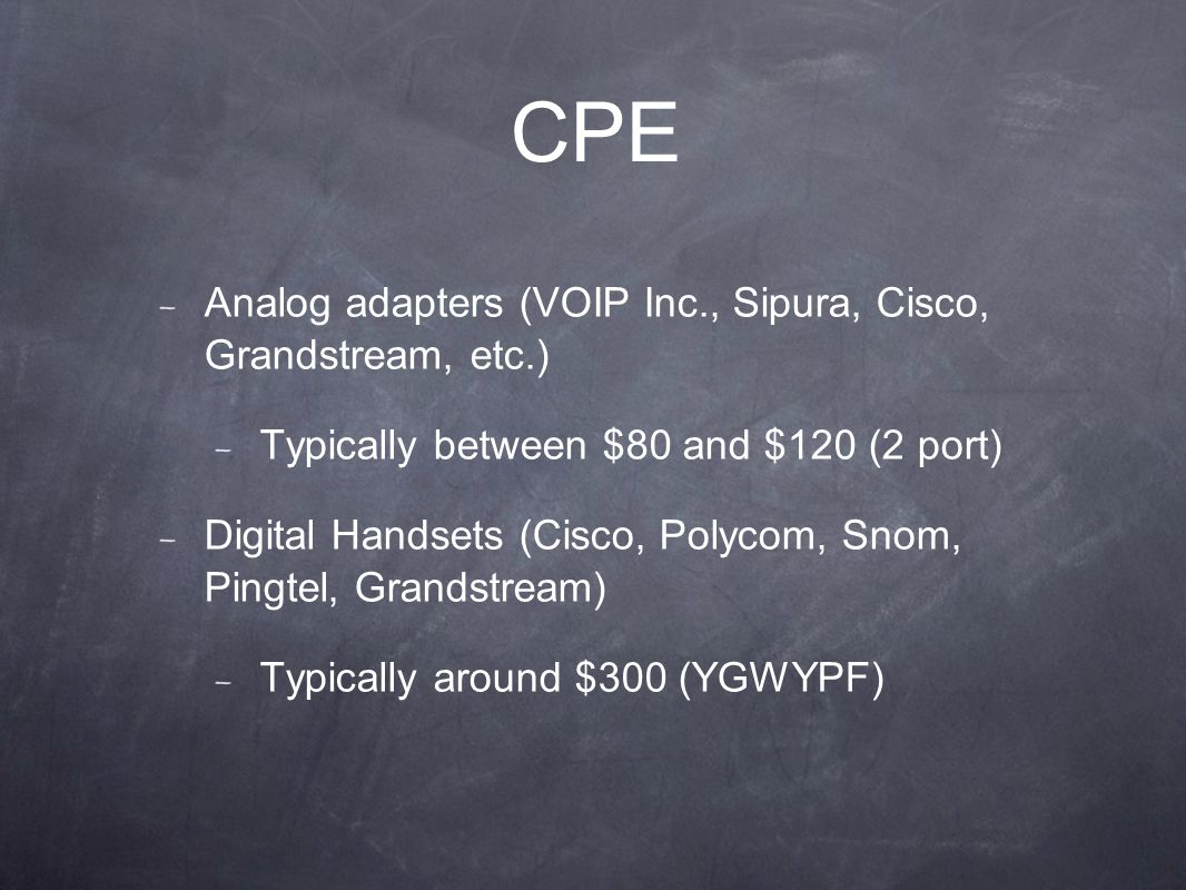 CPE Analog adapters (VOIP Inc., Sipura, Cisco, Grandstream, etc.) Typically between $80 and $120 (2 port) Digital Handsets (Cisco, Polycom, Snom, Pingtel, Grandstream) Typically around $300 (YGWYPF)