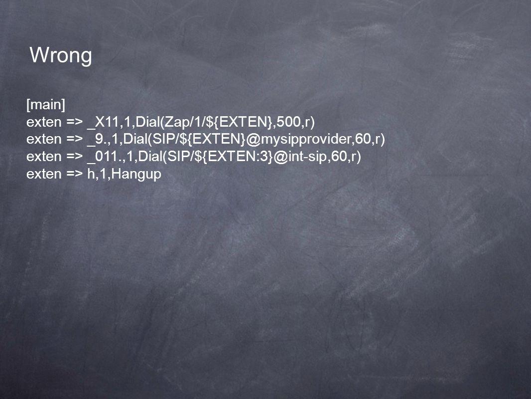 [main] exten => _X11,1,Dial(Zap/1/${EXTEN},500,r) exten => _9.,1,Dial(SIP/${EXTEN}@mysipprovider,60,r) exten => _011.,1,Dial(SIP/${EXTEN:3}@int-sip,60,r) exten => h,1,Hangup Wrong