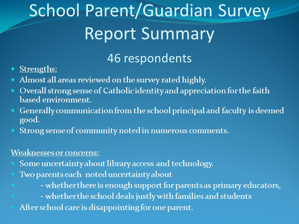 School Parent/Guardian Survey Report Summary 46 respondents Strengths: Almost all areas reviewed on the survey rated highly. Overall strong sense of C