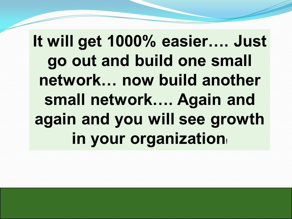 It will get 1000% easier…. Just go out and build one small network… now build another small network…. Again and again and you will see growth in your
