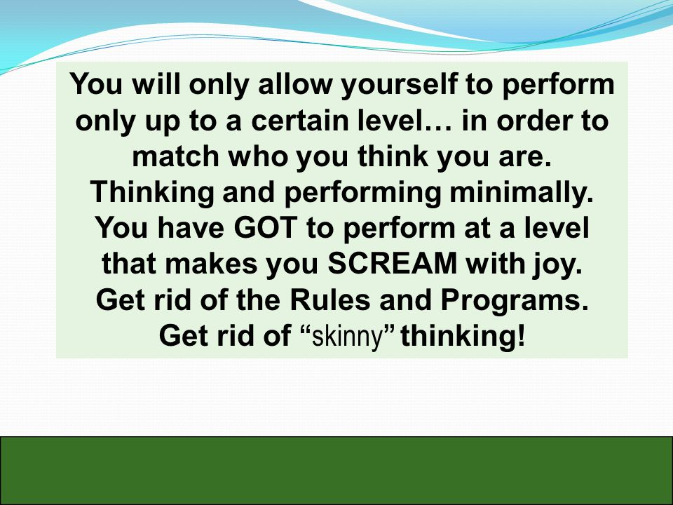 You will only allow yourself to perform only up to a certain level… in order to match who you think you are.