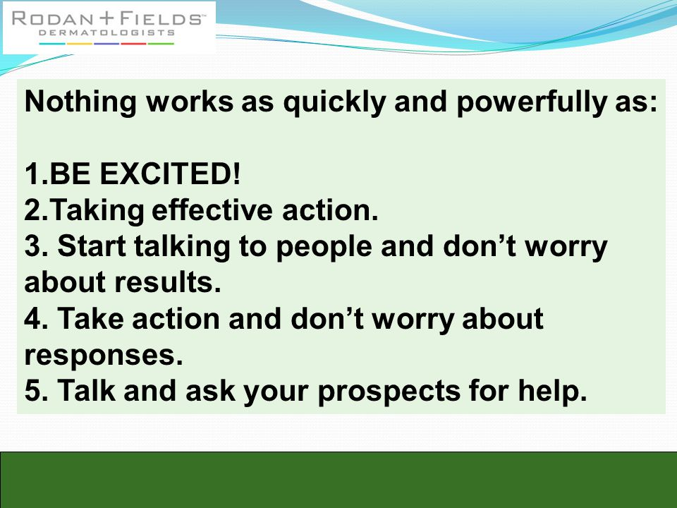 Nothing works as quickly and powerfully as: 1.BE EXCITED! 2.Taking effective action. 3. Start talking to people and don't worry about results. 4. Take