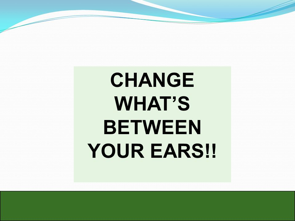 CHANGE WHAT'S BETWEEN YOUR EARS!!