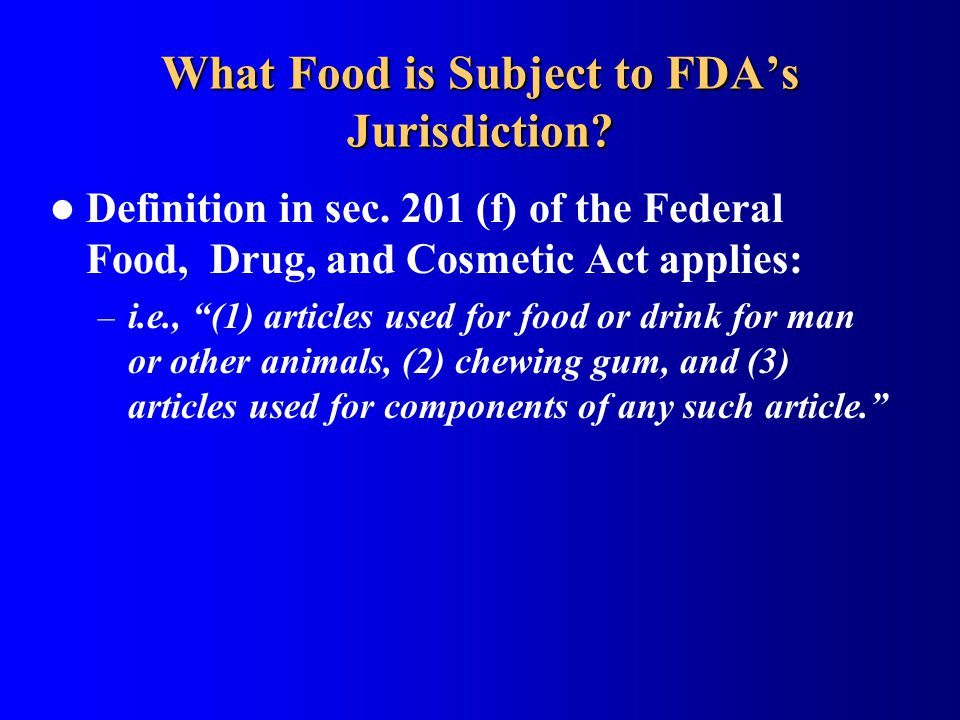"What Food is Subject to FDA's Jurisdiction? Definition in sec. 201 (f) of the Federal Food, Drug, and Cosmetic Act applies: – i.e., ""(1) articles used"