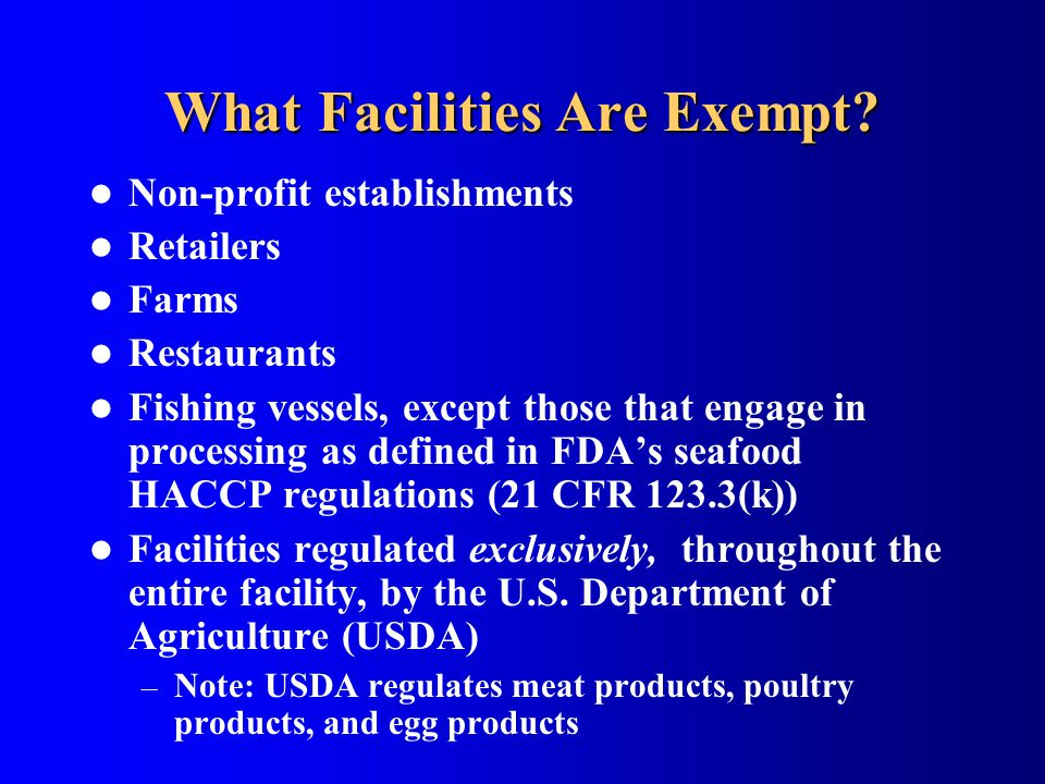 What Facilities Are Exempt? Non-profit establishments Retailers Farms Restaurants Fishing vessels, except those that engage in processing as defined i