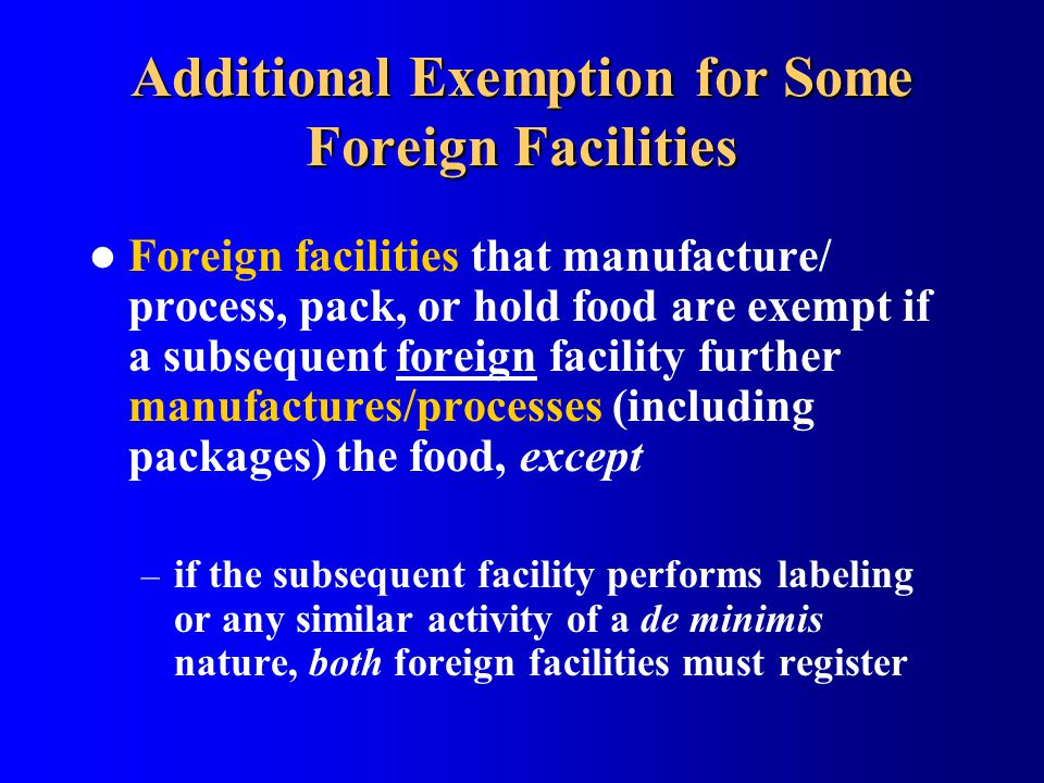 Additional Exemption for Some Foreign Facilities Foreign facilities that manufacture/ process, pack, or hold food are exempt if a subsequent foreign f