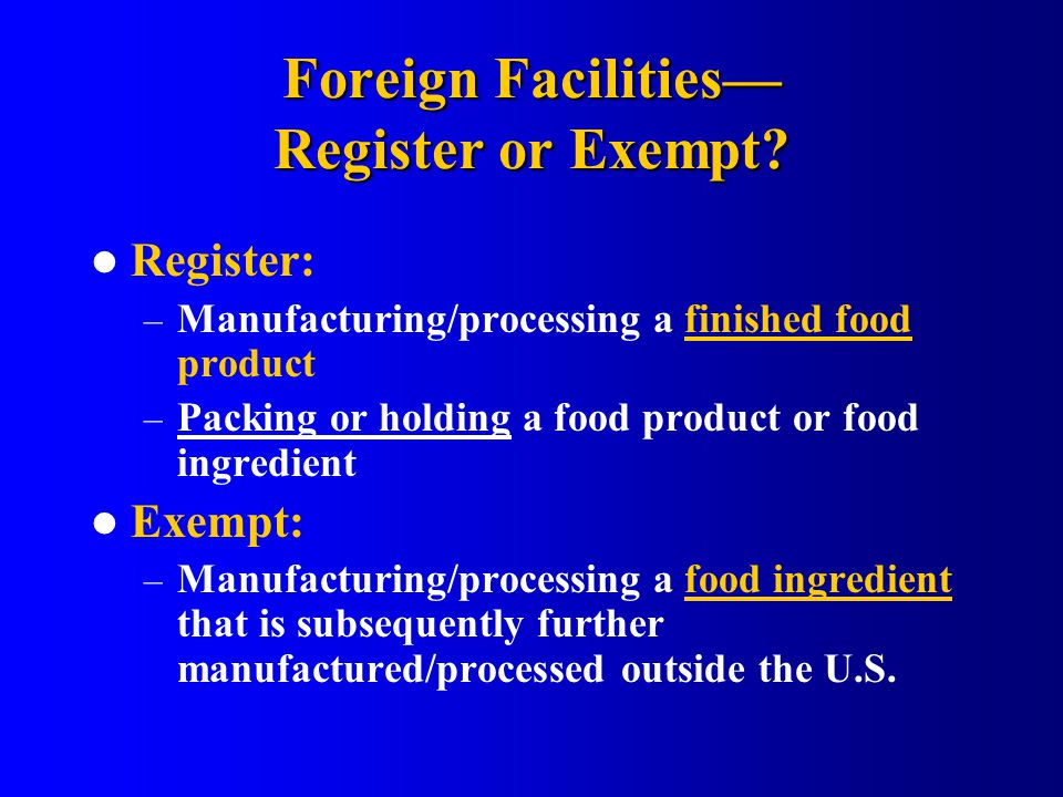 Foreign Facilities— Register or Exempt? Register: – Manufacturing/processing a finished food product – Packing or holding a food product or food ingre