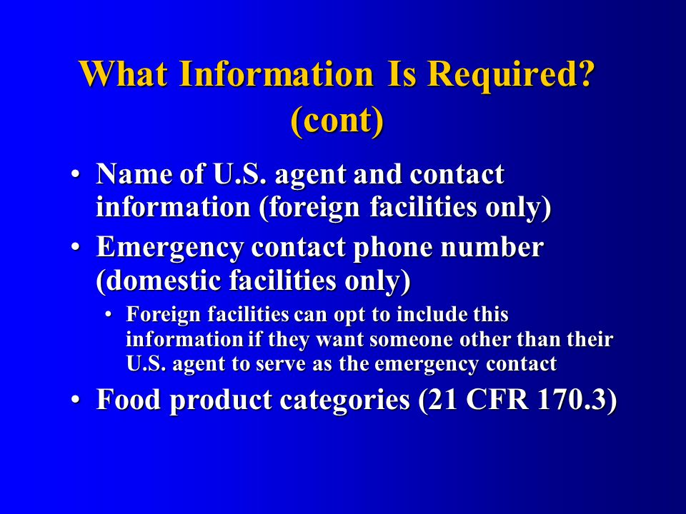 What Information Is Required? (cont) Name of U.S. agent and contact information (foreign facilities only)Name of U.S. agent and contact information (f