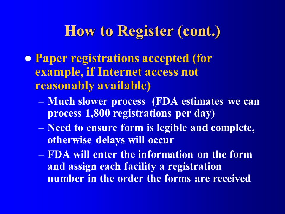 How to Register (cont.) Paper registrations accepted (for example, if Internet access not reasonably available) – Much slower process (FDA estimates w