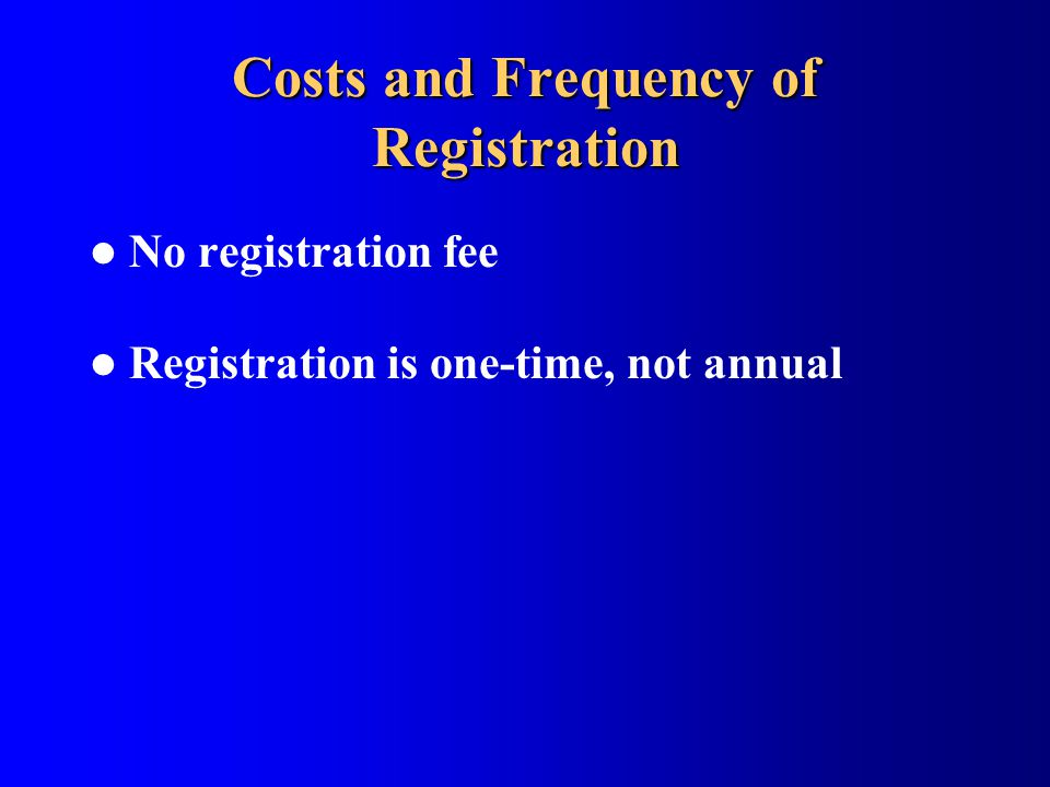 Costs and Frequency of Registration No registration fee Registration is one-time, not annual
