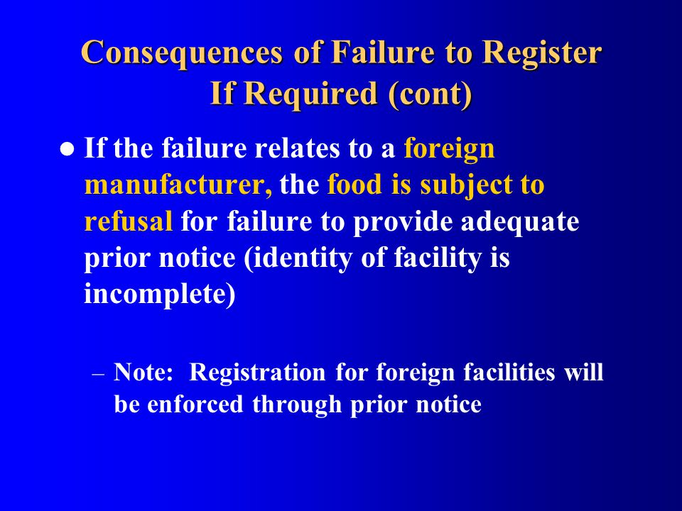 Consequences of Failure to Register If Required (cont) If the failure relates to a foreign manufacturer, the food is subject to refusal for failure to