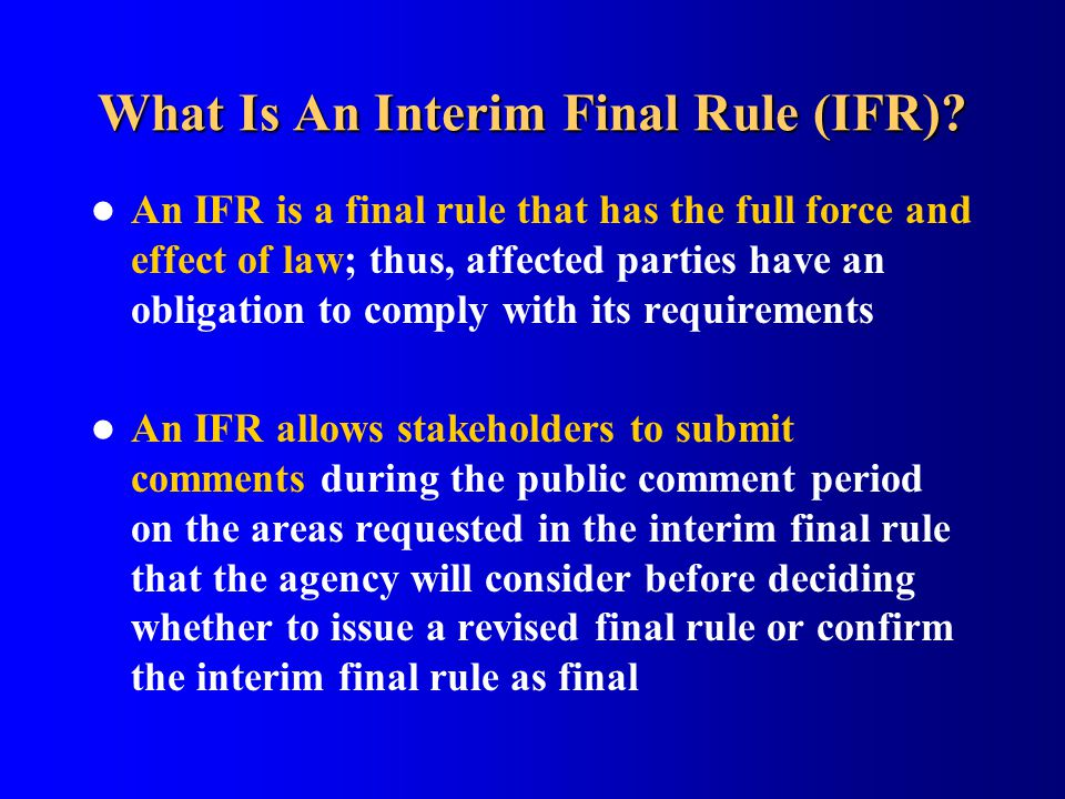 What Is An Interim Final Rule (IFR)? An IFR is a final rule that has the full force and effect of law; thus, affected parties have an obligation to co