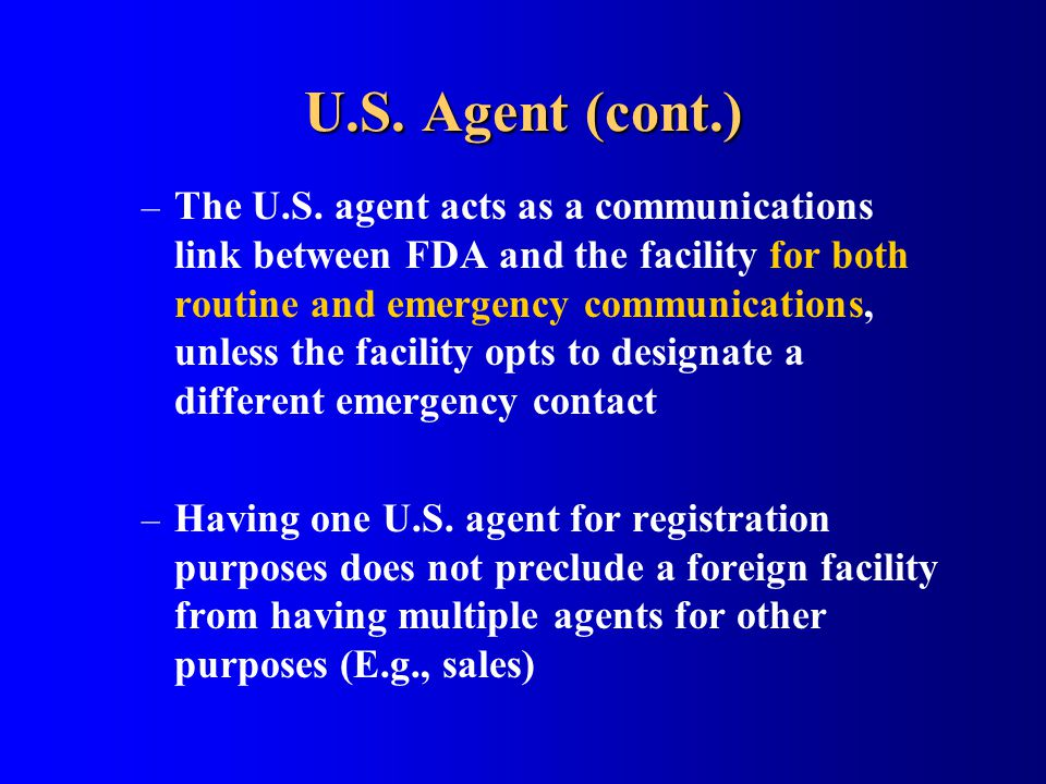 U.S. Agent (cont.) – The U.S. agent acts as a communications link between FDA and the facility for both routine and emergency communications, unless t