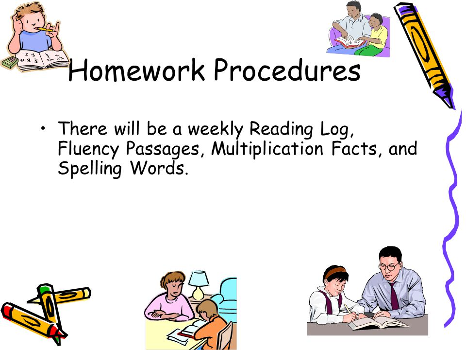 Homework Procedures There will be a weekly Reading Log, Fluency Passages, Multiplication Facts, and Spelling Words.