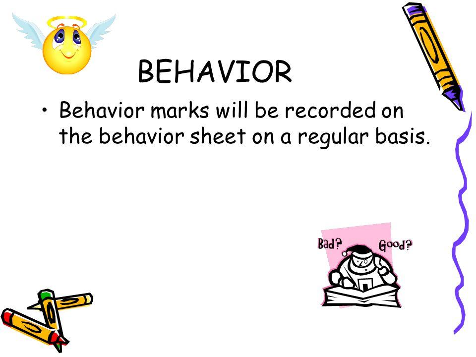 BEHAVIOR Behavior marks will be recorded on the behavior sheet on a regular basis.