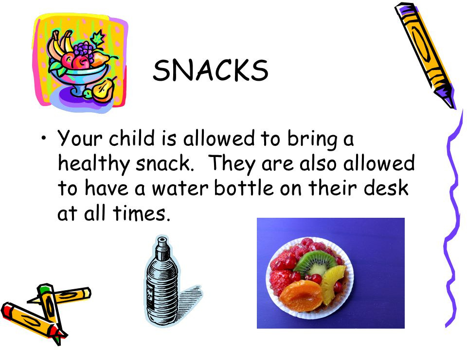 SNACKS Your child is allowed to bring a healthy snack.
