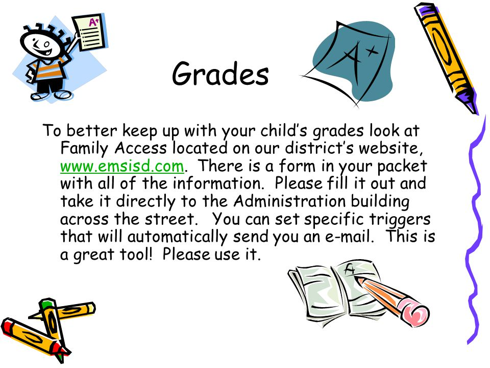 Grades To better keep up with your child's grades look at Family Access located on our district's website, www.emsisd.com.