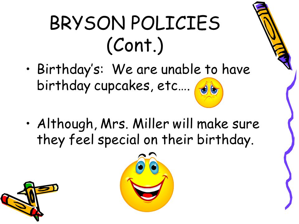 BRYSON POLICIES (Cont.) Birthday's: We are unable to have birthday cupcakes, etc….