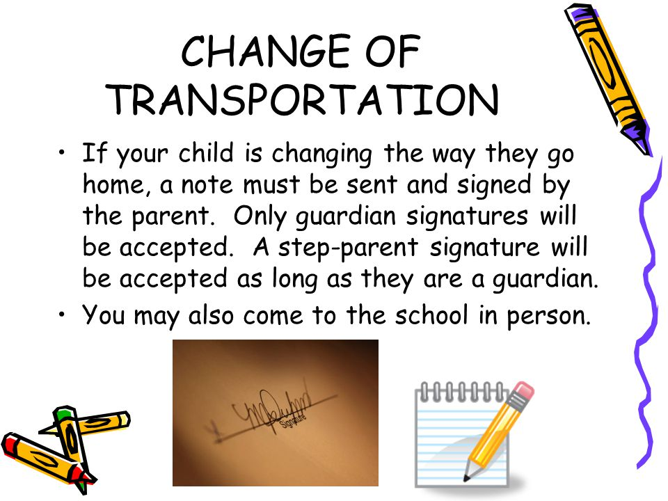 CHANGE OF TRANSPORTATION If your child is changing the way they go home, a note must be sent and signed by the parent.