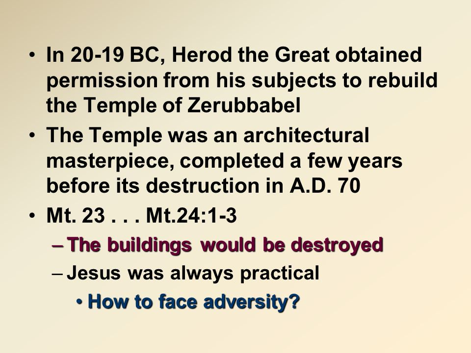 In 20-19 BC, Herod the Great obtained permission from his subjects to rebuild the Temple of Zerubbabel The Temple was an architectural masterpiece, completed a few years before its destruction in A.D.