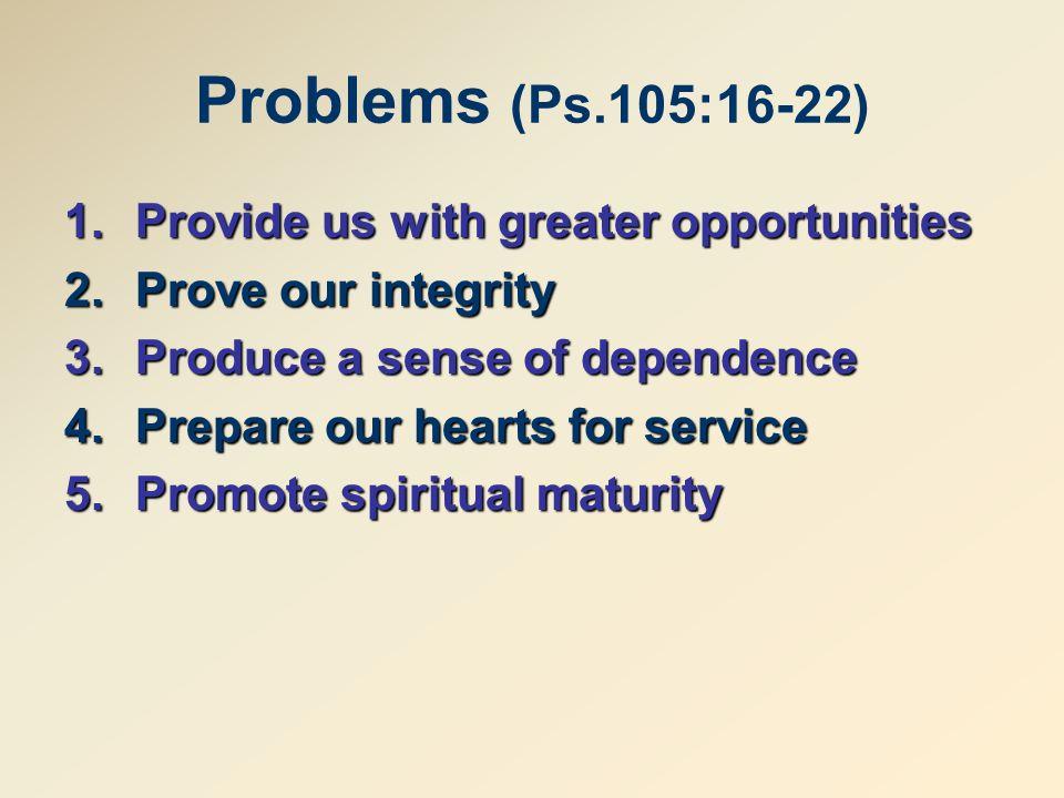 Problems (Ps.105:16-22) 1.Provideus with greater opportunities 1.Provide us with greater opportunities 2.Prove our integrity 3.Producea sense of dependence 3.Produce a sense of dependence 4.Prepare our hearts for service 5.Promotespiritual maturity 5.Promote spiritual maturity