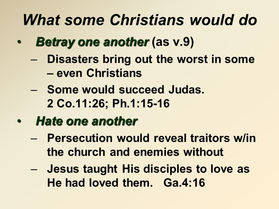 What some Christians would do Betray one anotherBetray one another (as v.9) –Disasters bring out the worst in some – even Christians –Some would succeed Judas.