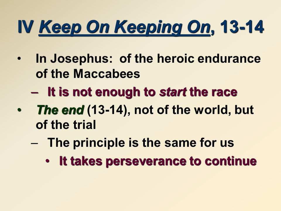 IVKeep On Keeping On, 13-14 IV Keep On Keeping On, 13-14 In Josephus: of the heroic endurance of the Maccabees –It is not enough to start the race The endThe end (13-14), not of the world, but of the trial –The principle is the same for us It takes perseverance to continueIt takes perseverance to continue