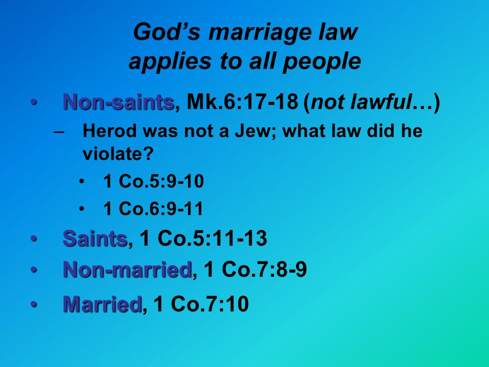 God's marriage law applies to all people Non-saintsNon-saints, Mk.6:17-18 (not lawful…) –Herod was not a Jew; what law did he violate.