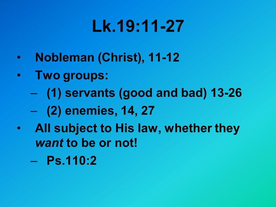 Lk.19:11-27 Nobleman (Christ), Two groups: –(1) servants (good and bad) –(2) enemies, 14, 27 All subject to His law, whether they want to be or not.
